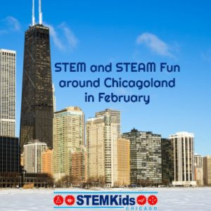 STEM and STEAM Fun around Chicago in February