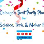 Chicago STEM Party Guide with STEAM and Maker Fun, too!